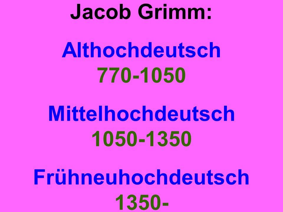 Jacob Grimm: Althochdeutsch 770-1050 Mittelhochdeutsch 1050-1350 Frühneuhochdeutsch 1350-