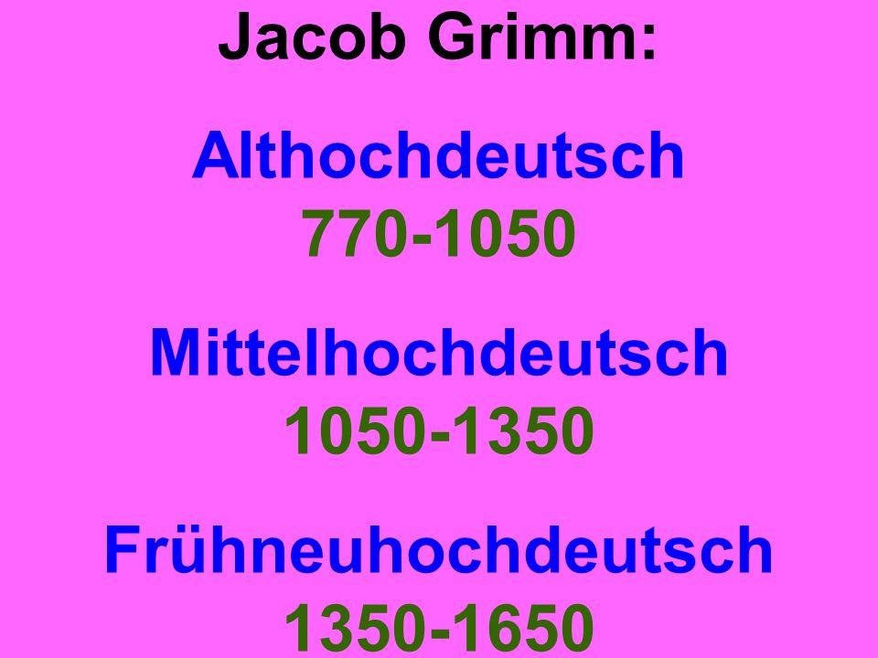 Jacob Grimm: Althochdeutsch 770-1050 Mittelhochdeutsch 1050-1350 Frühneuhochdeutsch 1350-1650