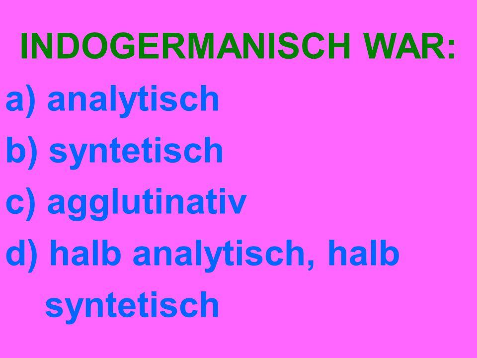 INDOGERMANISCH WAR: a) analytisch b) syntetisch c) agglutinativ d) halb analytisch, halb syntetisch