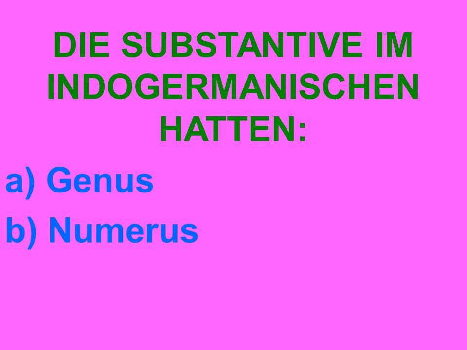 DIE SUBSTANTIVE IM INDOGERMANISCHEN HATTEN: a) Genus b) Numerus
