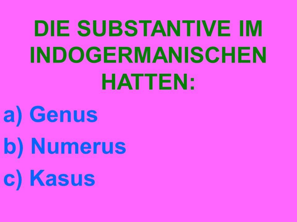 DIE SUBSTANTIVE IM INDOGERMANISCHEN HATTEN: a) Genus b) Numerus c) Kasus