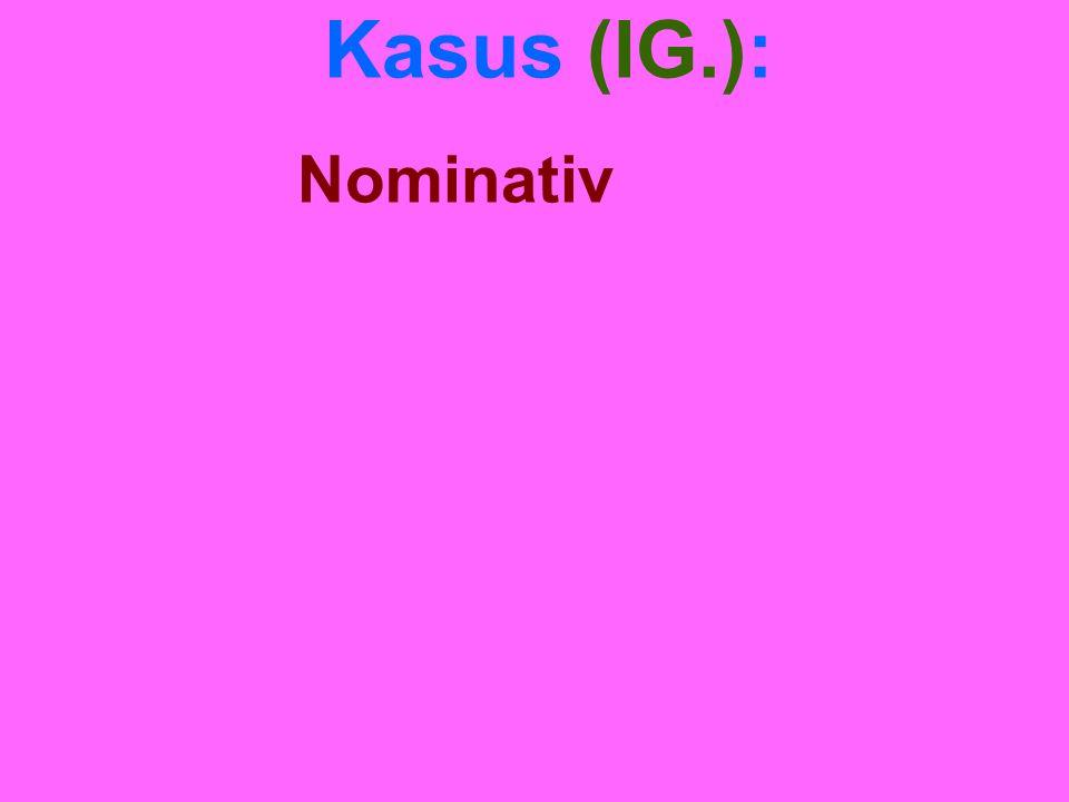 Kasus (IG.): Nominativ