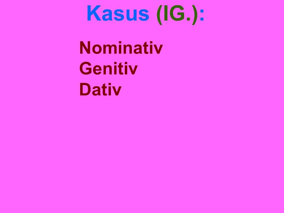 Kasus (IG.): Nominativ Genitiv Dativ