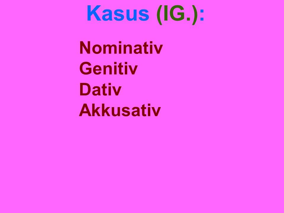 Kasus (IG.): Nominativ Genitiv Dativ Akkusativ