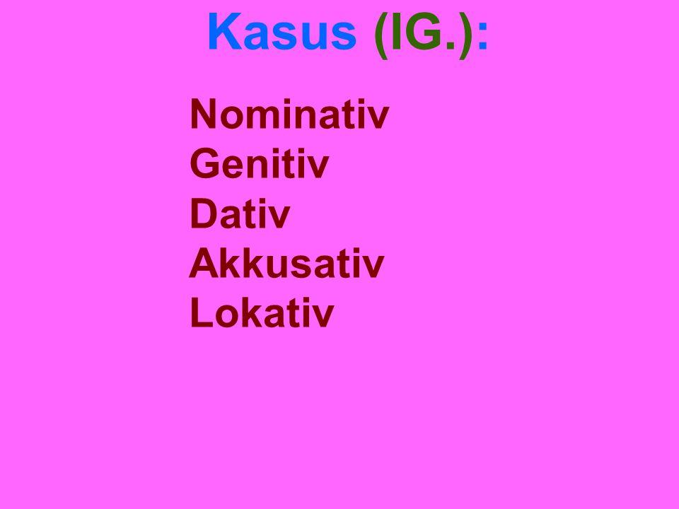 Kasus (IG.): Nominativ Genitiv Dativ Akkusativ Lokativ