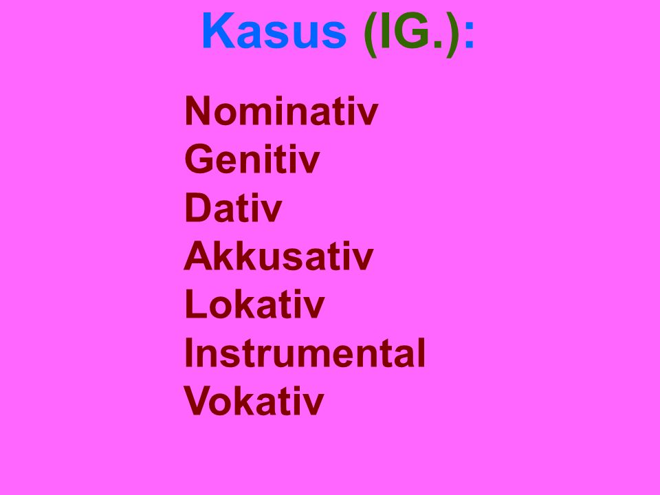 Kasus (IG.): Nominativ Genitiv Dativ Akkusativ Lokativ Instrumental Vokativ