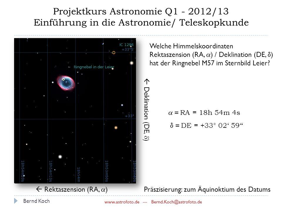 Bernd Koch www.astrofoto.de --- Bernd.Koch@astrofoto.de Projektkurs Astronomie Q1 - 2012/13 Einführung in die Astronomie/ Teleskopkunde  Rektaszension (RA,  )  Deklination (DE,  ) Welche Himmelskoordinaten Rektaszension (RA,  ) / Deklination (DE,  ) hat der Ringnebel M57 im Sternbild Leier.