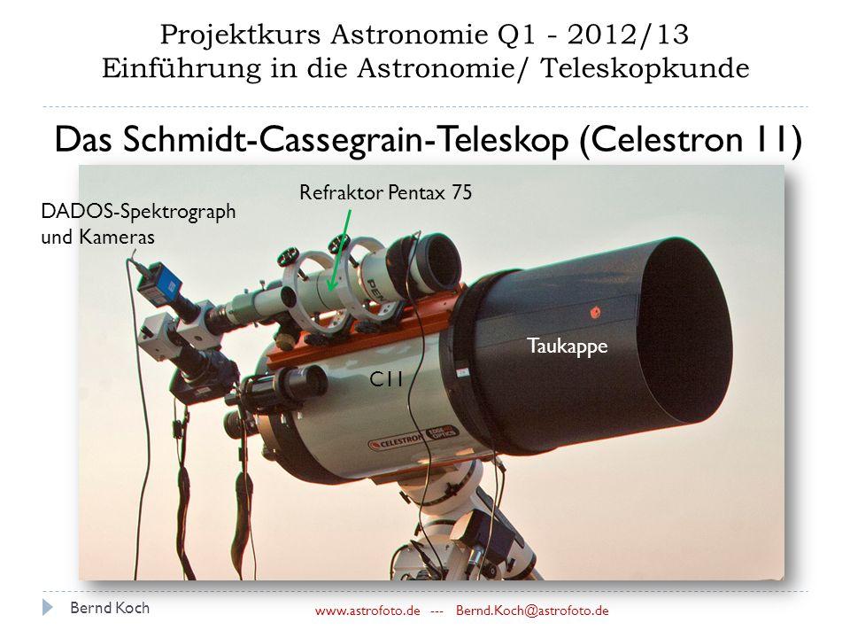 Bernd Koch www.astrofoto.de --- Bernd.Koch@astrofoto.de Projektkurs Astronomie Q1 - 2012/13 Einführung in die Astronomie/ Teleskopkunde Das Schmidt-Cassegrain-Teleskop (Celestron 11) C11 Taukappe Refraktor Pentax 75 DADOS-Spektrograph und Kameras