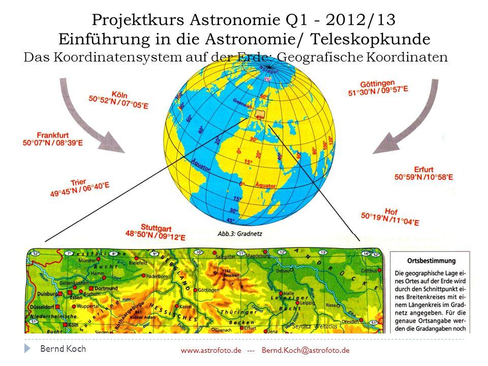 Bernd Koch www.astrofoto.de --- Bernd.Koch@astrofoto.de Projektkurs Astronomie Q1 - 2012/13 Einführung in die Astronomie/ Teleskopkunde Das Koordinatensystem auf der Erde: Geografische Koordinaten Seydlitz Weltatlas