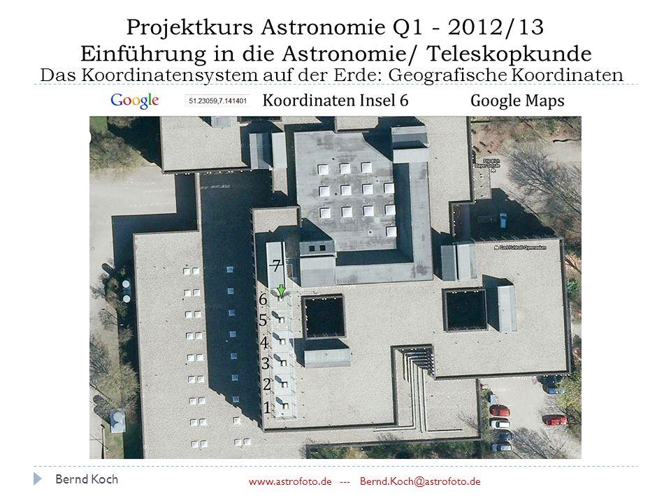 Bernd Koch www.astrofoto.de --- Bernd.Koch@astrofoto.de Projektkurs Astronomie Q1 - 2012/13 Einführung in die Astronomie/ Teleskopkunde Das Koordinatensystem auf der Erde: Geografische Koordinaten
