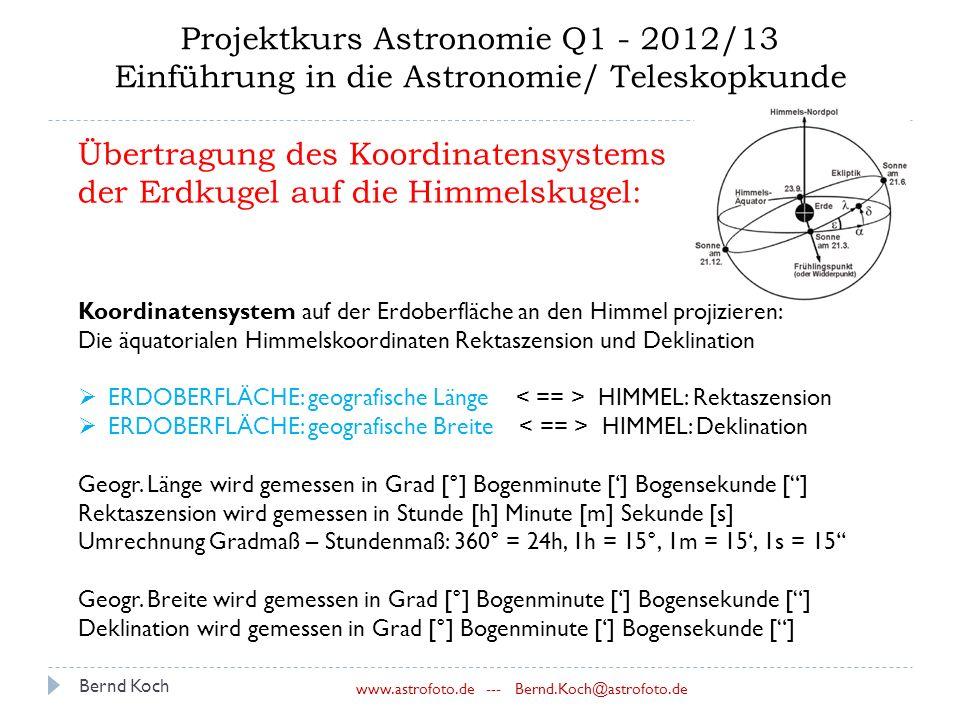 Bernd Koch www.astrofoto.de --- Bernd.Koch@astrofoto.de Projektkurs Astronomie Q1 - 2012/13 Einführung in die Astronomie/ Teleskopkunde Übertragung des Koordinatensystems der Erdkugel auf die Himmelskugel: Koordinatensystem auf der Erdoberfläche an den Himmel projizieren: Die äquatorialen Himmelskoordinaten Rektaszension und Deklination  ERDOBERFLÄCHE: geografische Länge HIMMEL: Rektaszension  ERDOBERFLÄCHE: geografische Breite HIMMEL: Deklination Geogr.