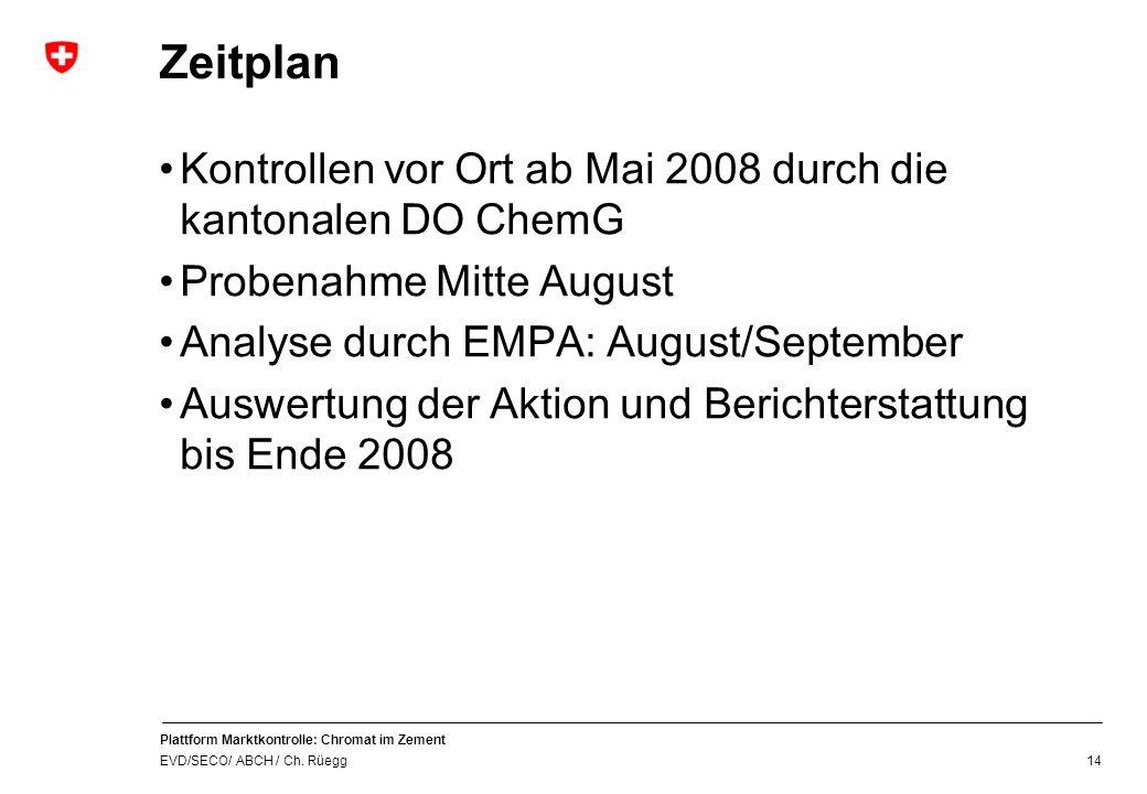 Plattform Marktkontrolle: Chromat im Zement EVD/SECO/ ABCH / Ch. Rüegg 14 Zeitplan Kontrollen vor Ort ab Mai 2008 durch die kantonalen DO ChemG Proben