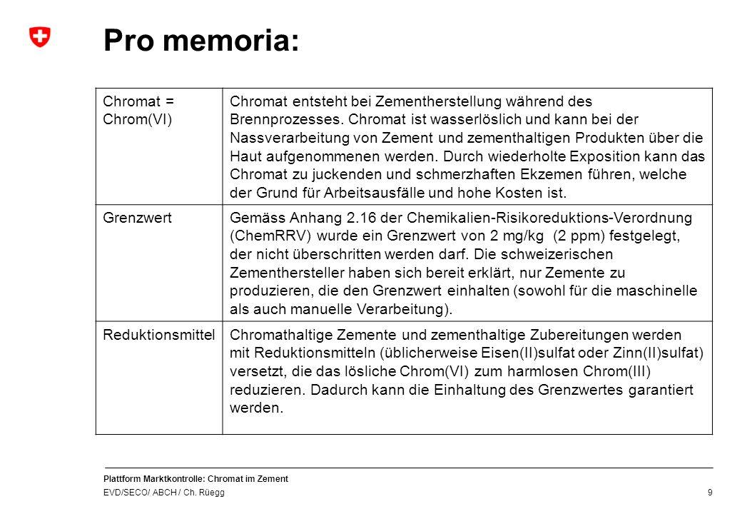 Plattform Marktkontrolle: Chromat im Zement EVD/SECO/ ABCH / Ch. Rüegg 9 Pro memoria: Chromat = Chrom(VI) Chromat entsteht bei Zementherstellung währe