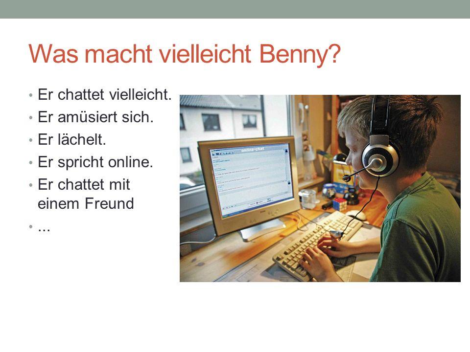 Was macht vielleicht Benny? Er chattet vielleicht. Er amüsiert sich. Er lächelt. Er spricht online. Er chattet mit einem Freund...