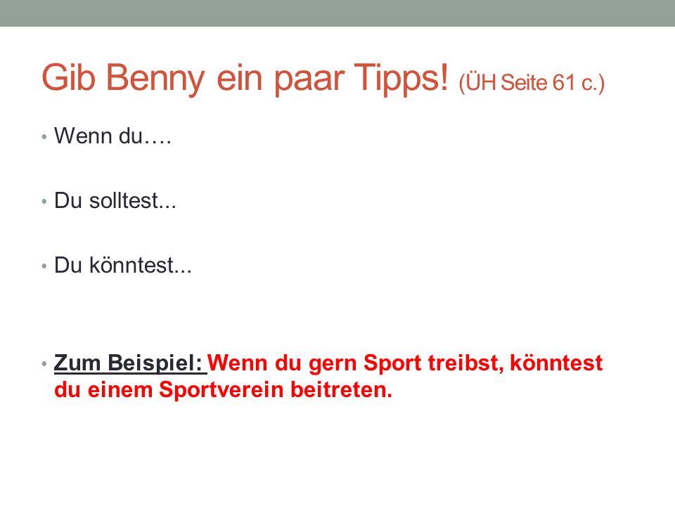 Gib Benny ein paar Tipps! (ÜH Seite 61 c.) Wenn du…. Du solltest... Du könntest... Zum Beispiel: Wenn du gern Sport treibst, könntest du einem Sportve