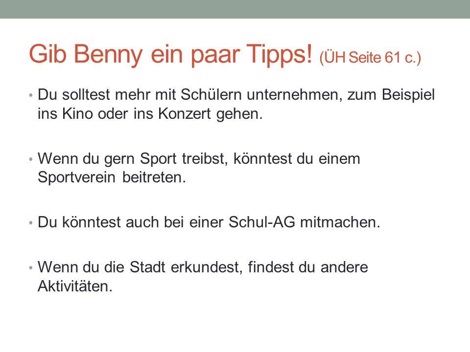 Gib Benny ein paar Tipps! (ÜH Seite 61 c.) Du solltest mehr mit Schülern unternehmen, zum Beispiel ins Kino oder ins Konzert gehen. Wenn du gern Sport