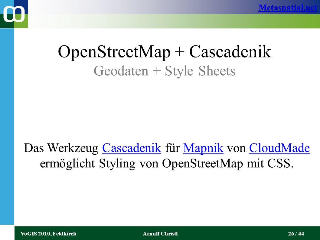Metaspatial.net VoGIS 2010, FeldkirchArnulf Christl26 / 44 OpenStreetMap + Cascadenik Geodaten + Style Sheets Das Werkzeug Cascadenik für Mapnik von CloudMade ermöglicht Styling von OpenStreetMap mit CSS.CascadenikMapnikCloudMade