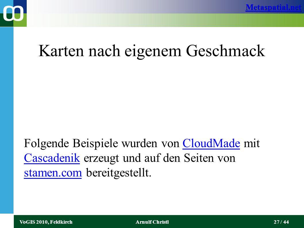 Metaspatial.net VoGIS 2010, FeldkirchArnulf Christl27 / 44 Karten nach eigenem Geschmack Folgende Beispiele wurden von CloudMade mit Cascadenik erzeugt und auf den Seiten von stamen.com bereitgestellt.CloudMade Cascadenik stamen.com