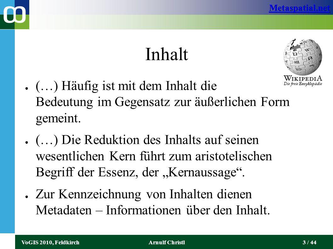 Metaspatial.net VoGIS 2010, FeldkirchArnulf Christl4 / 44 Inhalt ● Dort wo Inhalte in allgemeiner Form Teil der Rechtsprechung sein können, muss in Gesetzen klar geregelt werden, was als Inhalt zu verstehen ist und was nicht.