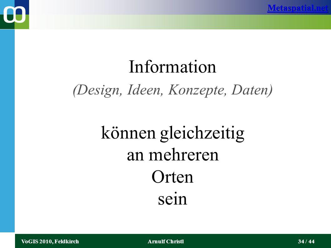 Metaspatial.net VoGIS 2010, FeldkirchArnulf Christl34 / 44 Information (Design, Ideen, Konzepte, Daten) können gleichzeitig an mehreren Orten sein