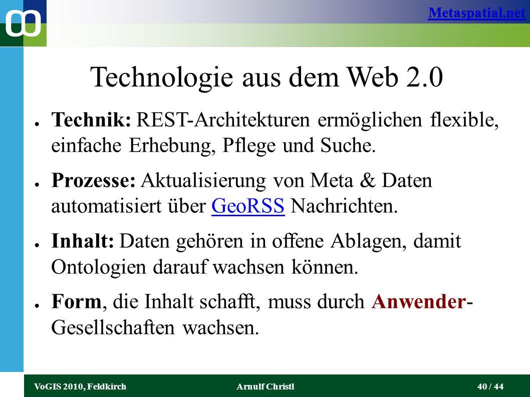 Metaspatial.net VoGIS 2010, FeldkirchArnulf Christl40 / 44 Technologie aus dem Web 2.0 ● Technik: REST-Architekturen ermöglichen flexible, einfache Erhebung, Pflege und Suche.