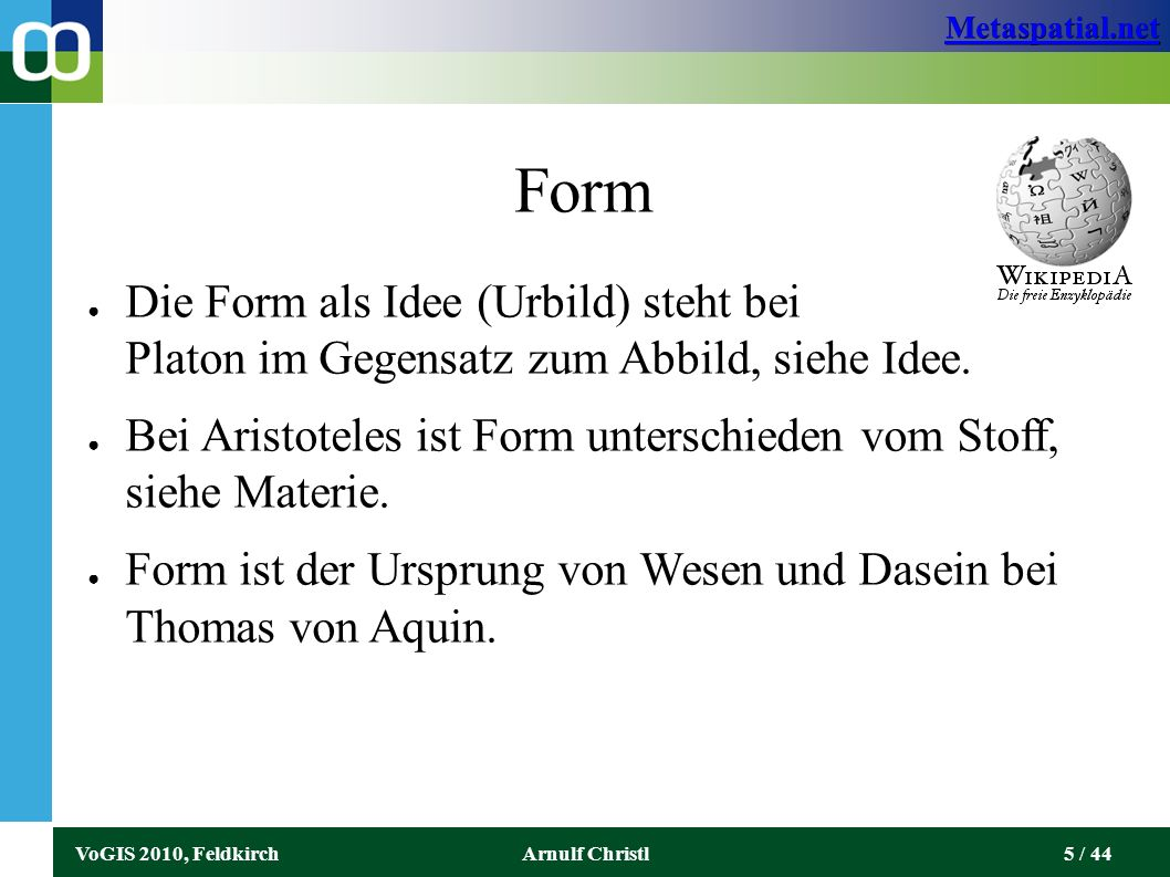 Metaspatial.net VoGIS 2010, FeldkirchArnulf Christl6 / 44 Form ● Der Begriff Form wird oftmals als Gegensatz zu den Begriffen Stoff, Substanz oder Materie gebraucht (insofern sie bloße Möglichkeit sind, die durch Formung Wirklichkeit werden).
