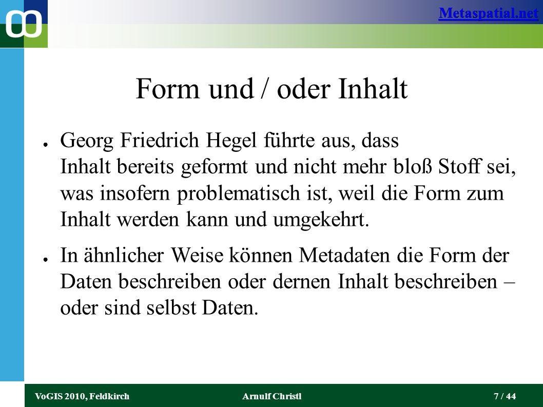 Metaspatial.net VoGIS 2010, FeldkirchArnulf Christl7 / 44 Form und / oder Inhalt ● Georg Friedrich Hegel führte aus, dass Inhalt bereits geformt und nicht mehr bloß Stoff sei, was insofern problematisch ist, weil die Form zum Inhalt werden kann und umgekehrt.