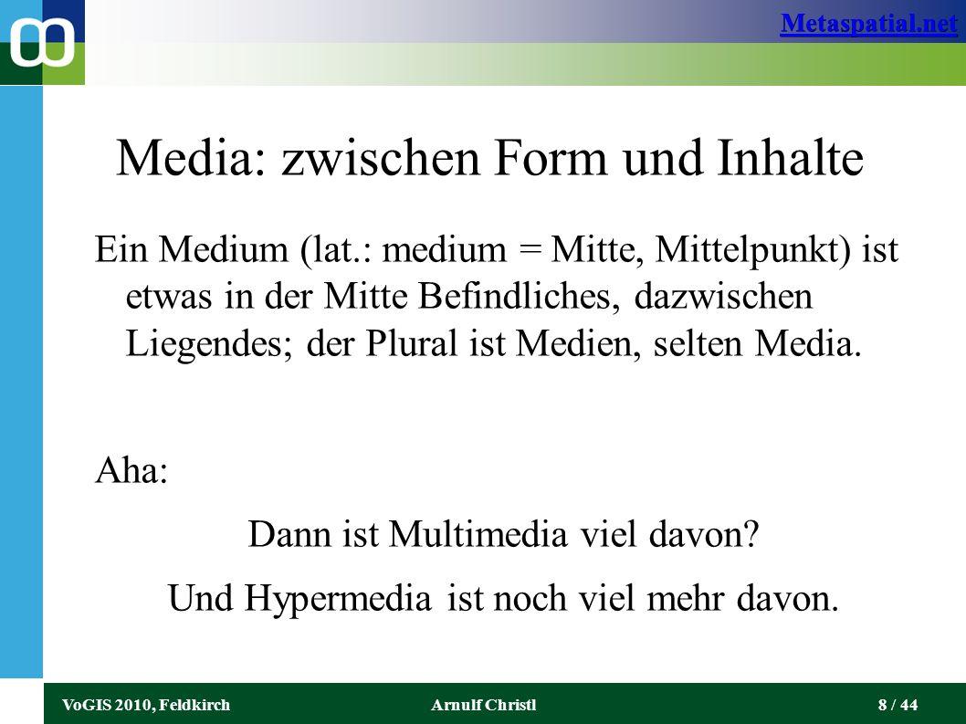 Metaspatial.net VoGIS 2010, FeldkirchArnulf Christl8 / 44 Media: zwischen Form und Inhalte Ein Medium (lat.: medium = Mitte, Mittelpunkt) ist etwas in der Mitte Befindliches, dazwischen Liegendes; der Plural ist Medien, selten Media.
