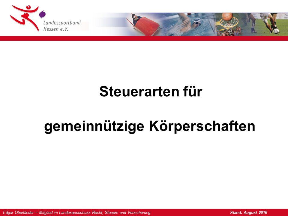 Edgar Oberländer – Mitglied im Landesausschuss Recht, Steuern und Versicherung Stand: August 2016 Steuerarten für gemeinnützige Körperschaften