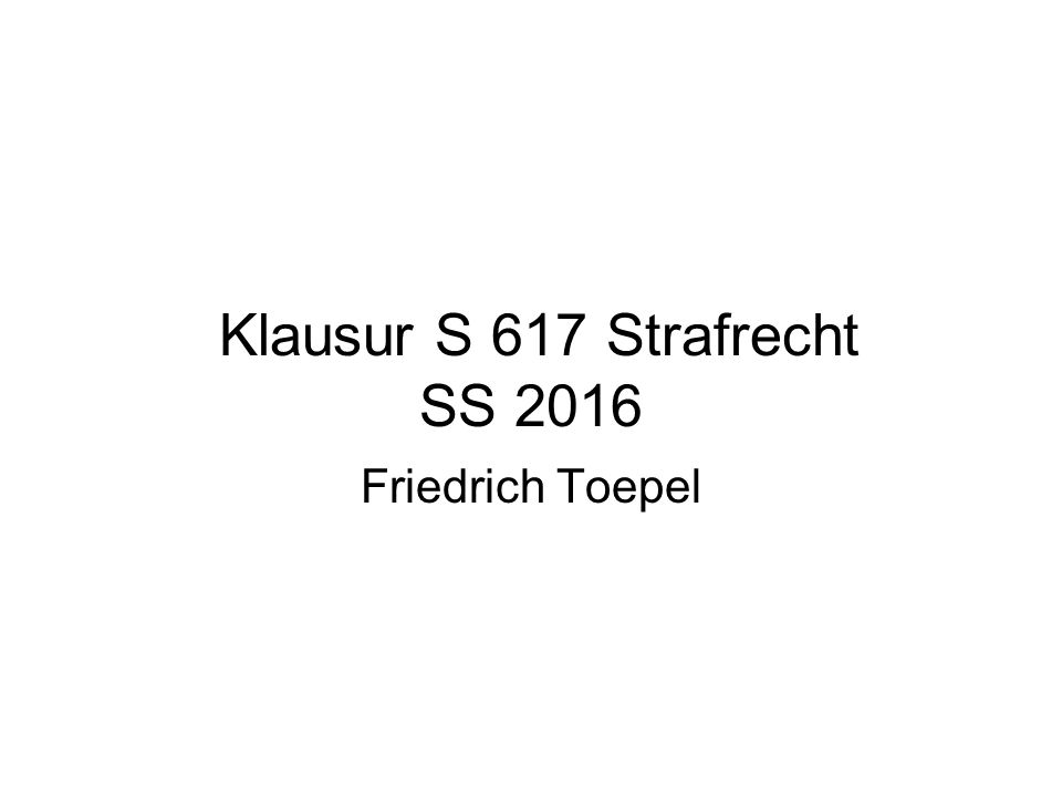 Klausur S 617 Strafrecht SS 2016 Friedrich Toepel