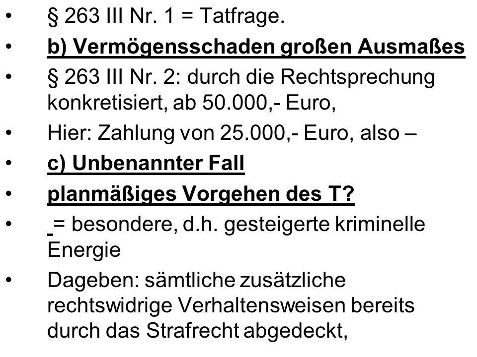 § 263 III Nr. 1 = Tatfrage. b) Vermögensschaden großen Ausmaßes § 263 III Nr. 2: durch die Rechtsprechung konkretisiert, ab 50.000,- Euro, Hier: Zahlu