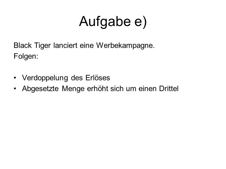 Aufgabe e) Black Tiger lanciert eine Werbekampagne. Folgen: Verdoppelung des Erlöses Abgesetzte Menge erhöht sich um einen Drittel