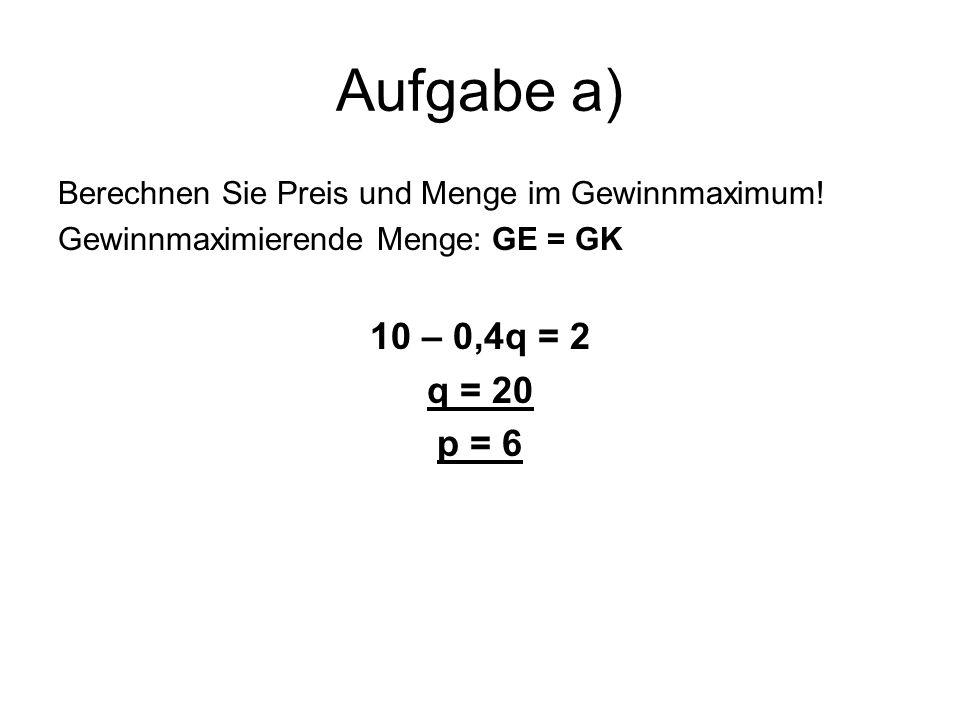 Aufgabe a) Berechnen Sie Preis und Menge im Gewinnmaximum.