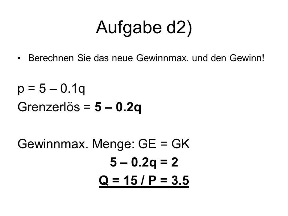 Aufgabe d2) Berechnen Sie das neue Gewinnmax. und den Gewinn! p = 5 – 0.1q Grenzerlös = 5 – 0.2q Gewinnmax. Menge: GE = GK 5 – 0.2q = 2 Q = 15 / P = 3