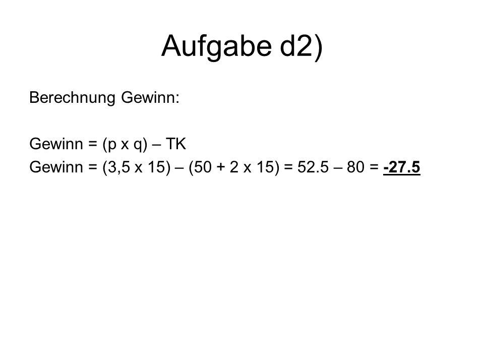 Aufgabe d2) Berechnung Gewinn: Gewinn = (p x q) – TK Gewinn = (3,5 x 15) – (50 + 2 x 15) = 52.5 – 80 = -27.5