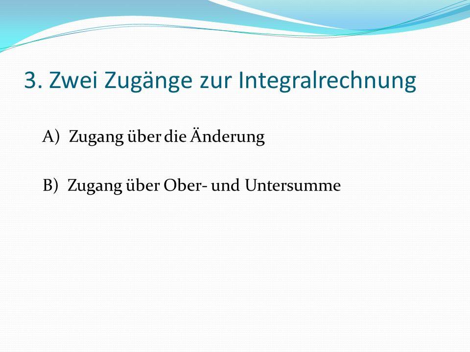 3. Zwei Zugänge zur Integralrechnung A) Zugang über die Änderung B) Zugang über Ober- und Untersumme