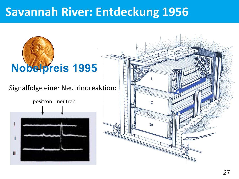 Savannah River: Entdeckung 1956 Signalfolge einer Neutrinoreaktion: positron neutron Nobelpreis 1995 27