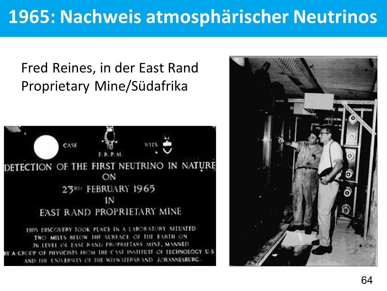 1965: Nachweis atmosphärischer Neutrinos Fred Reines, in der East Rand Proprietary Mine/Südafrika 64