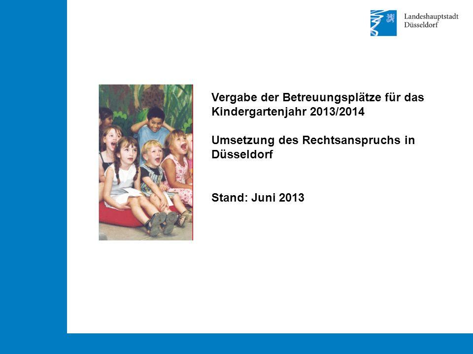 Vergabe der Betreuungsplätze für das Kindergartenjahr 2013/2014 Umsetzung des Rechtsanspruchs in Düsseldorf Stand: Juni 2013