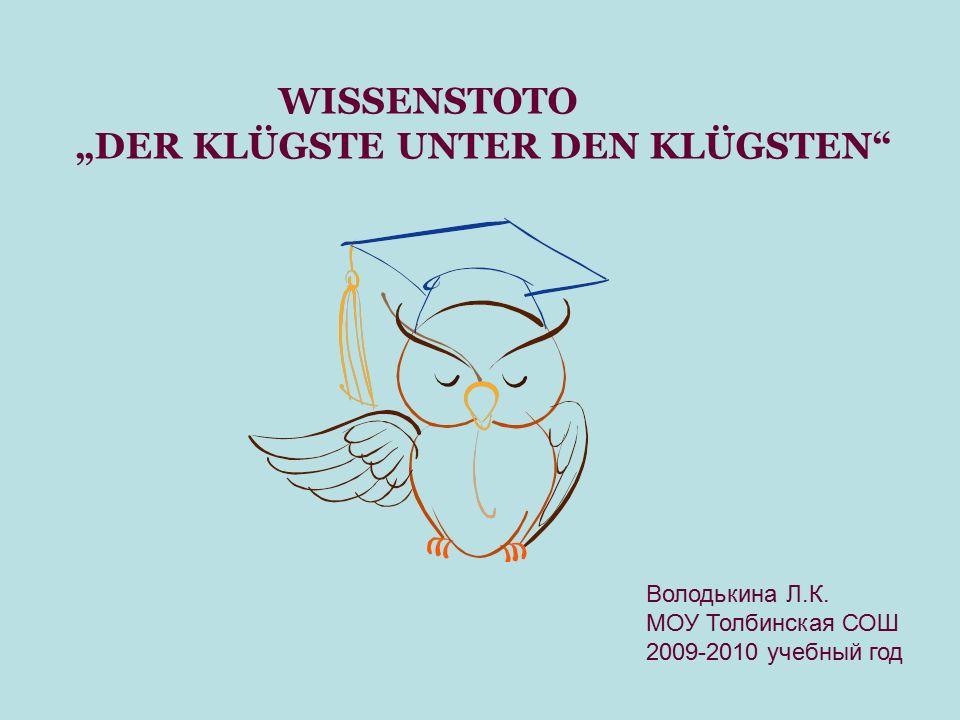 """WISSENSTOTO """"DER KLÜGSTE UNTER DEN KLÜGSTEN"""" Володькина Л.К. МОУ Толбинская СОШ 2009-2010 учебный год"""