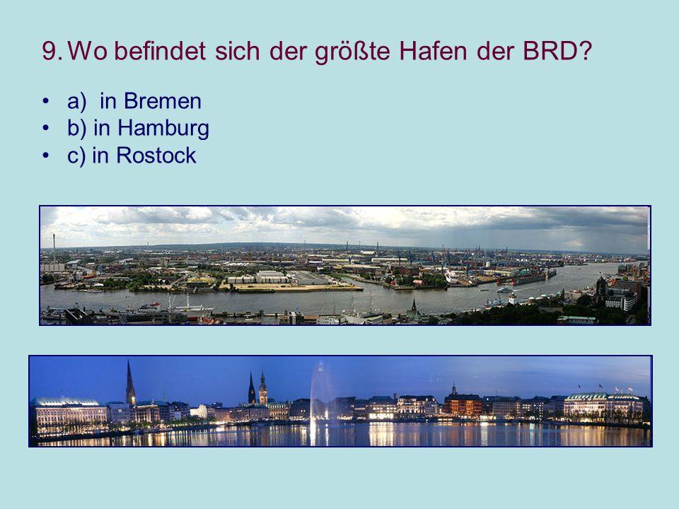 9.Wo befindet sich der größte Hafen der BRD a) in Bremen b) in Hamburg c) in Rostock