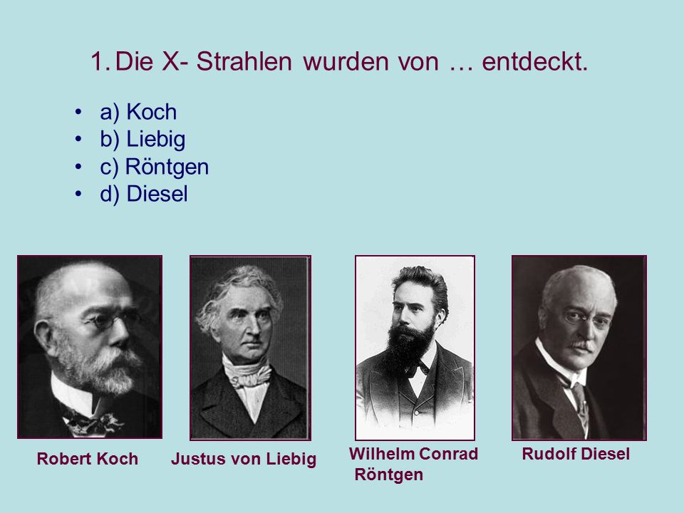 1.Die X- Strahlen wurden von … entdeckt. a) Koch b) Liebig c) Röntgen d) Diesel Robert KochJustus von Liebig Wilhelm Conrad Röntgen Rudolf Diesel