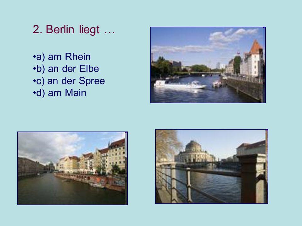2. Berlin liegt … a) am Rhein b) an der Elbe c) an der Spree d) am Main