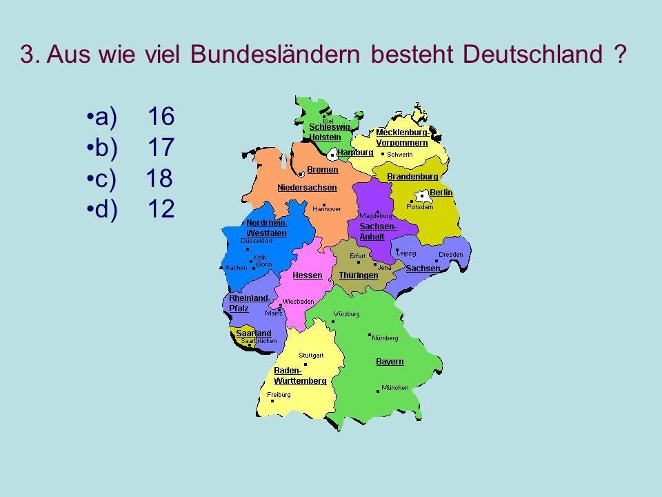 3. Aus wie viel Bundesländern besteht Deutschland ? a) 16 b) 17 c) 18 d) 12