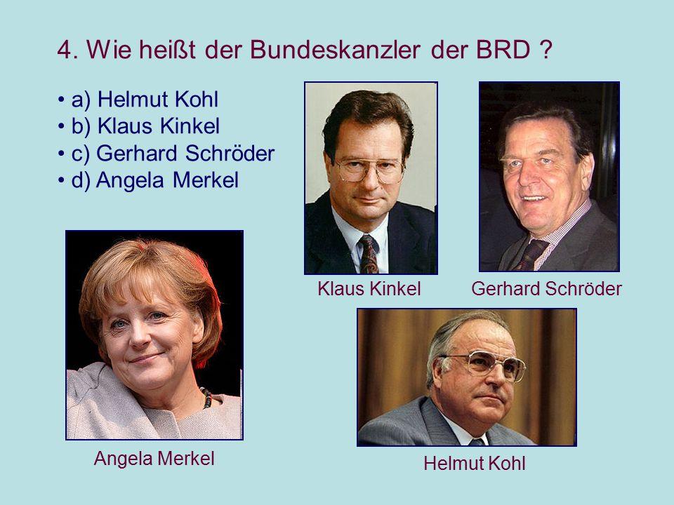 4. Wie heißt der Bundeskanzler der BRD ? a) Helmut Kohl b) Klaus Kinkel c) Gerhard Schröder d) Angela Merkel Helmut Kohl Klaus KinkelGerhard Schröder