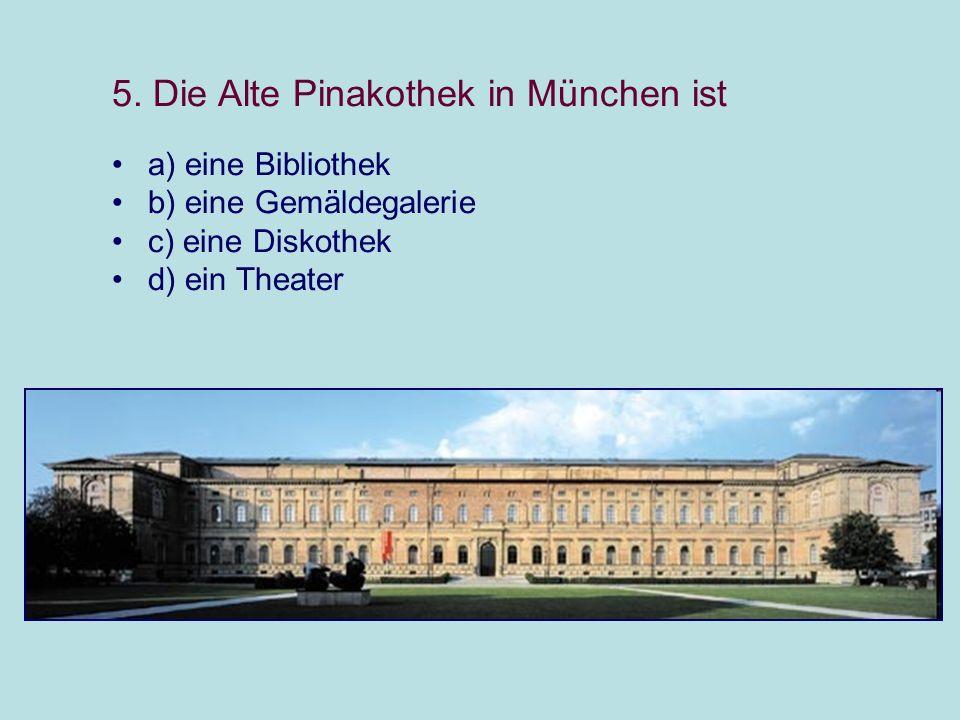 5. Die Alte Pinakothek in München ist a) eine Bibliothek b) eine Gemäldegalerie c) eine Diskothek d) ein Theater