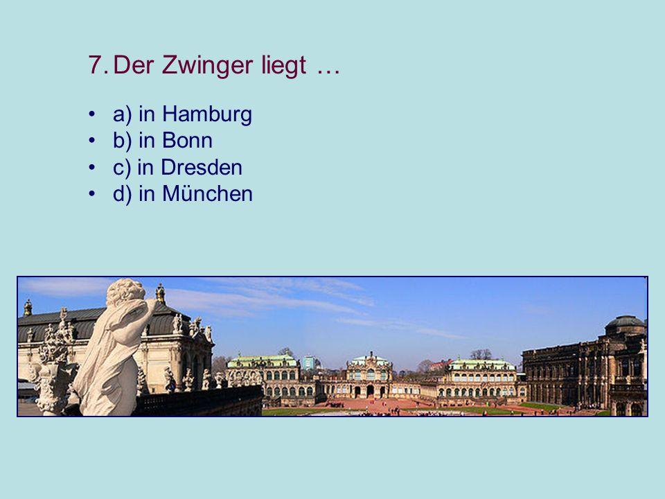 7.Der Zwinger liegt … a) in Hamburg b) in Bonn c) in Dresden d) in München