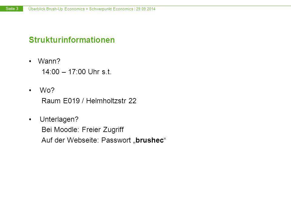 Überblick Brush-Up Economics + Schwerpunkt Economics | 29.09.2014 Seite 3 Strukturinformationen Wann? 14:00 – 17:00 Uhr s.t. Wo? Raum E019 / Helmholtz