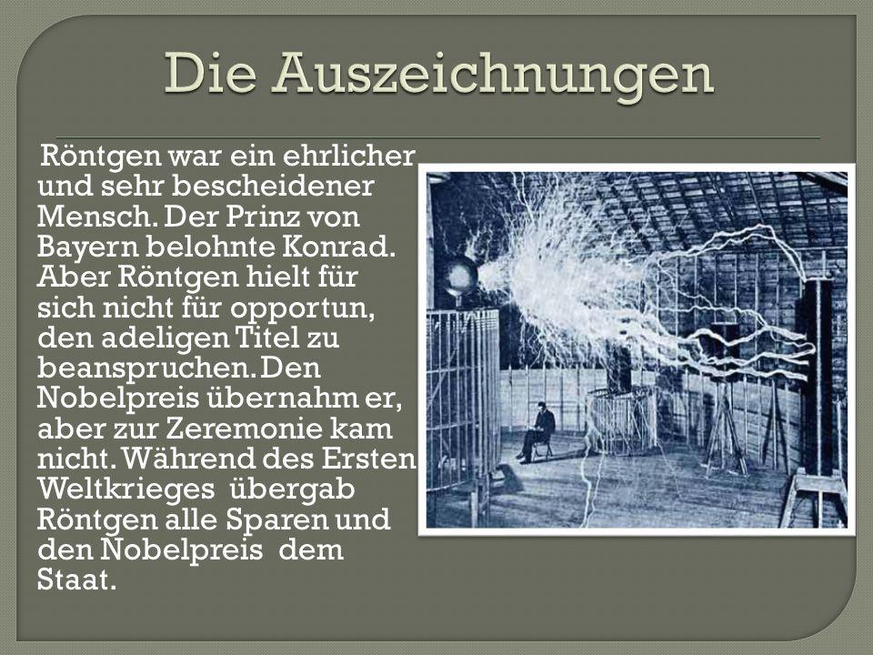 Röntgen war ein ehrlicher und sehr bescheidener Mensch. Der Prinz von Bayern belohnte Konrad. Aber Röntgen hielt für sich nicht für opportun, den adel