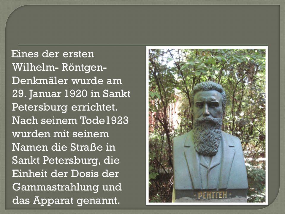 Eines der ersten Wilhelm- Röntgen- Denkmäler wurde am 29. Januar 1920 in Sankt Petersburg errichtet. Nach seinem Tode1923 wurden mit seinem Namen die
